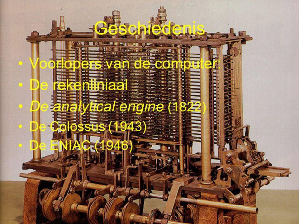 Geschiedenis •Voorlopers van de computer: •De rekenliniaal •De analytical engine (1822) •De Colossus (1943) •De ENIAC (1946)