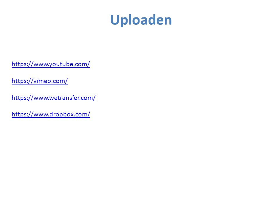 Uploaden https://www.youtube.com/ https://vimeo.com/ https://www.wetransfer.com/ https://www.dropbox.com/