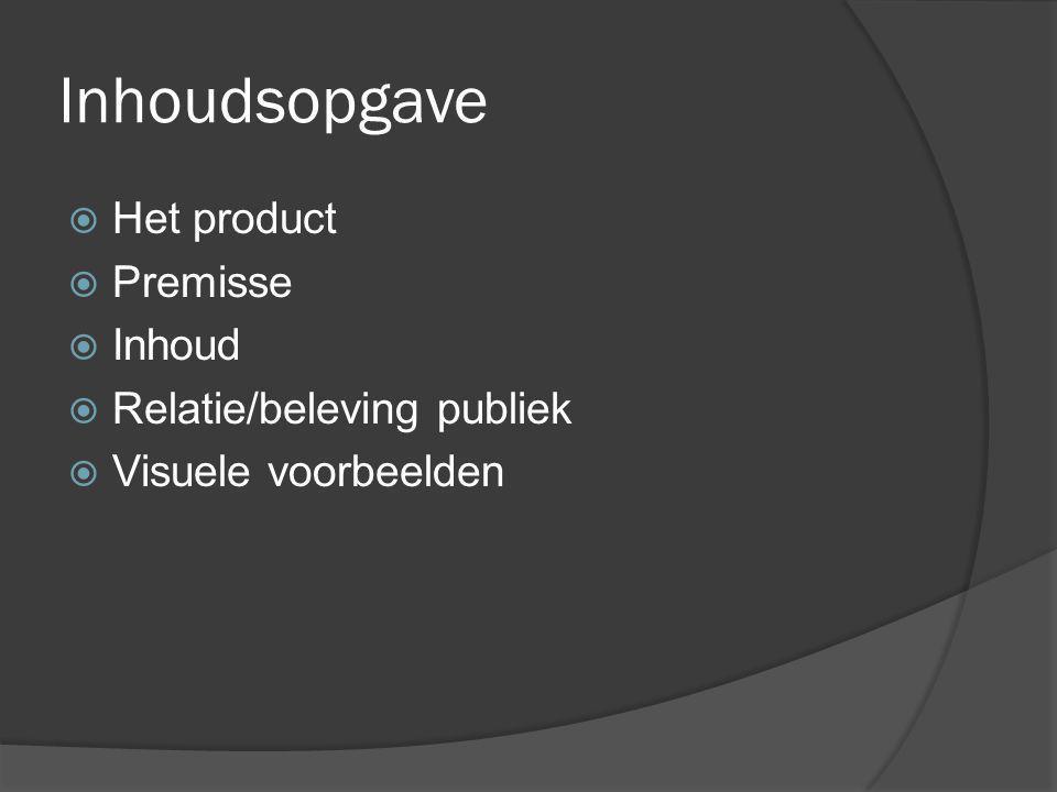 Inhoudsopgave  Het product  Premisse  Inhoud  Relatie/beleving publiek  Visuele voorbeelden