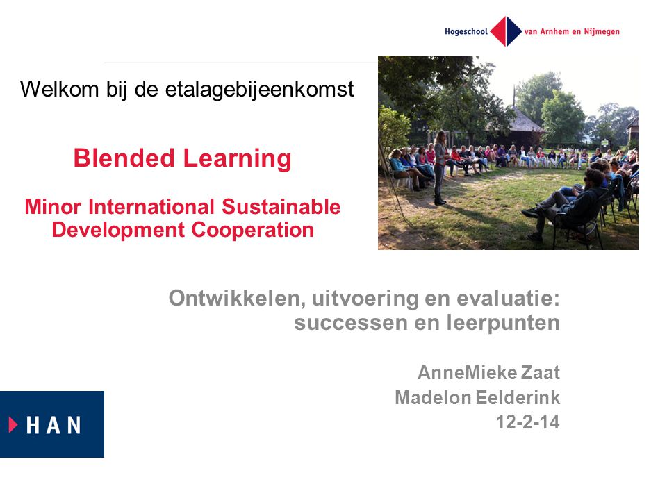 Blended Learning Minor International Sustainable Development Cooperation Ontwikkelen, uitvoering en evaluatie: successen en leerpunten AnneMieke Zaat Madelon Eelderink 12-2-14 Welkom bij de etalagebijeenkomst