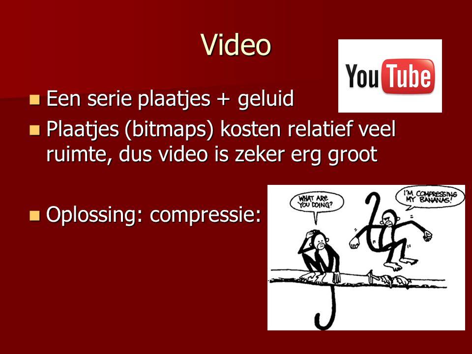 Video  Een serie plaatjes + geluid  Plaatjes (bitmaps) kosten relatief veel ruimte, dus video is zeker erg groot  Oplossing: compressie: