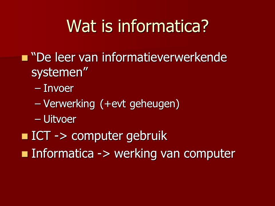 """Wat is informatica?  """"De leer van informatieverwerkende systemen"""" –Invoer –Verwerking (+evt geheugen) –Uitvoer  ICT -> computer gebruik  Informatic"""