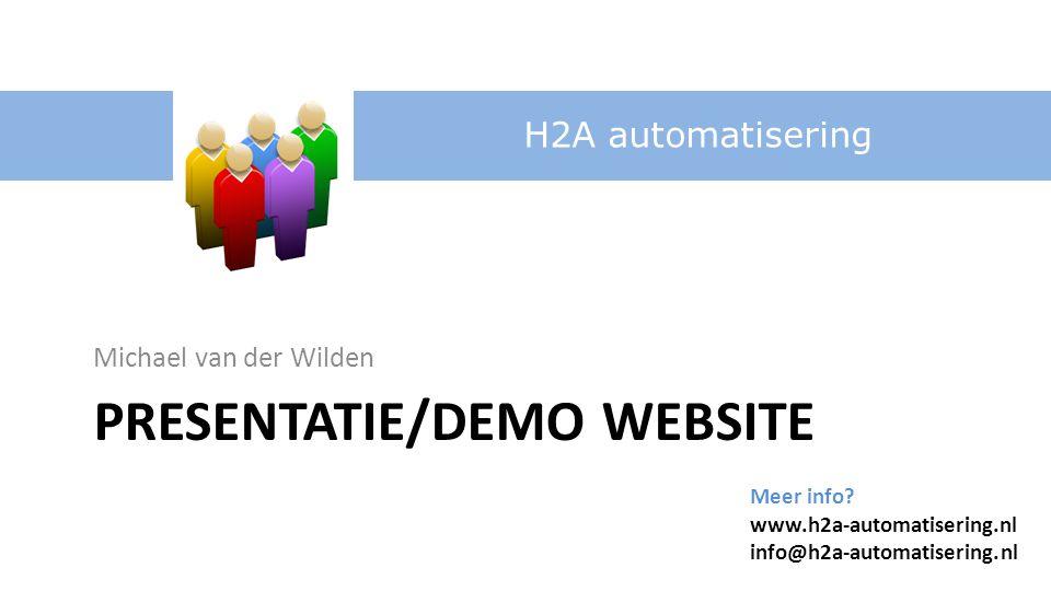 Michael van der Wilden H2A automatisering Meer info? www.h2a-automatisering.nl info@h2a-automatisering.nl PRESENTATIE/DEMO WEBSITE