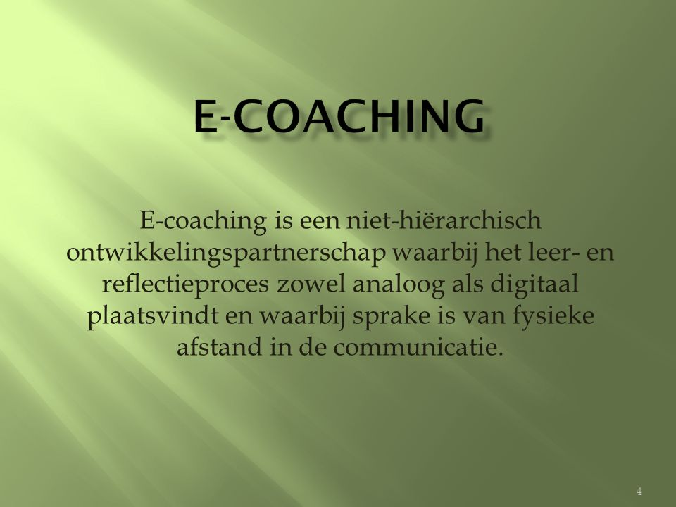 E-coaching is een niet-hiërarchisch ontwikkelingspartnerschap waarbij het leer- en reflectieproces zowel analoog als digitaal plaatsvindt en waarbij sprake is van fysieke afstand in de communicatie.