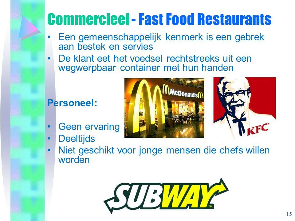 Commercieel - Fast Food Restaurants •Een gemeenschappelijk kenmerk is een gebrek aan bestek en servies •De klant eet het voedsel rechtstreeks uit een wegwerpbaar container met hun handen Personeel: •Geen ervaring •Deeltijds •Niet geschikt voor jonge mensen die chefs willen worden 15