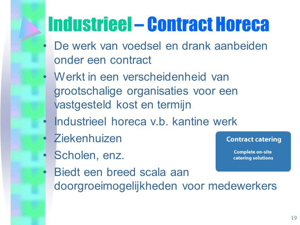 Industrieel – Contract Horeca •De werk van voedsel en drank aanbeiden onder een contract •Werkt in een verscheidenheid van grootschalige organisaties voor een vastgesteld kost en termijn •Industrieel horeca v.b.