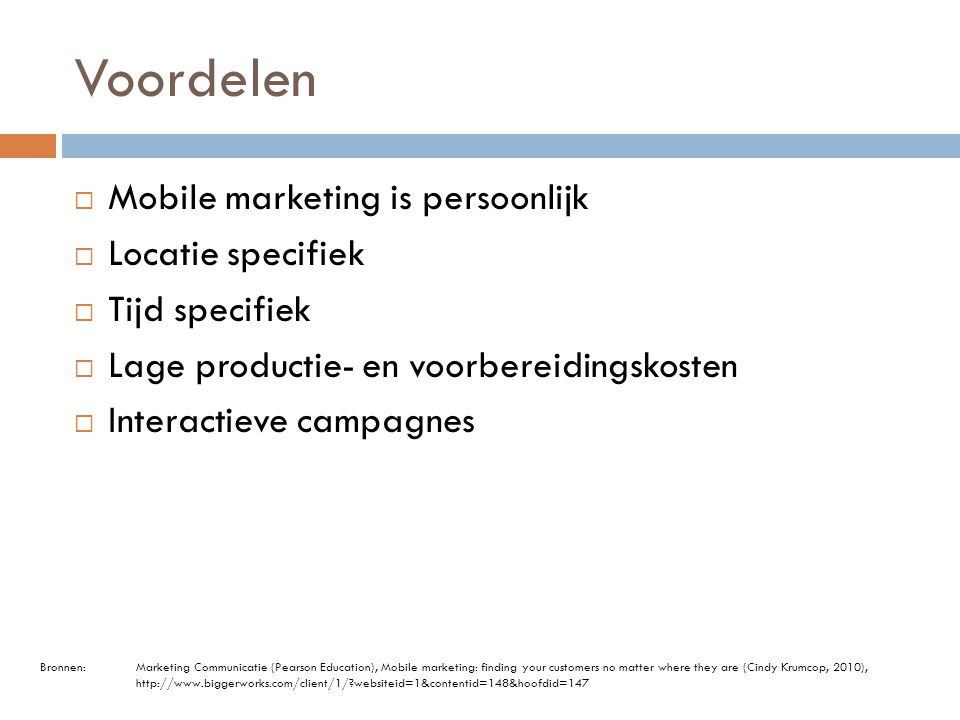 Voordelen  Mobile marketing is persoonlijk  Locatie specifiek  Tijd specifiek  Lage productie- en voorbereidingskosten  Interactieve campagnes Bronnen: Marketing Communicatie (Pearson Education), Mobile marketing: finding your customers no matter where they are (Cindy Krumcop, 2010), http://www.biggerworks.com/client/1/?websiteid=1&contentid=148&hoofdid=147