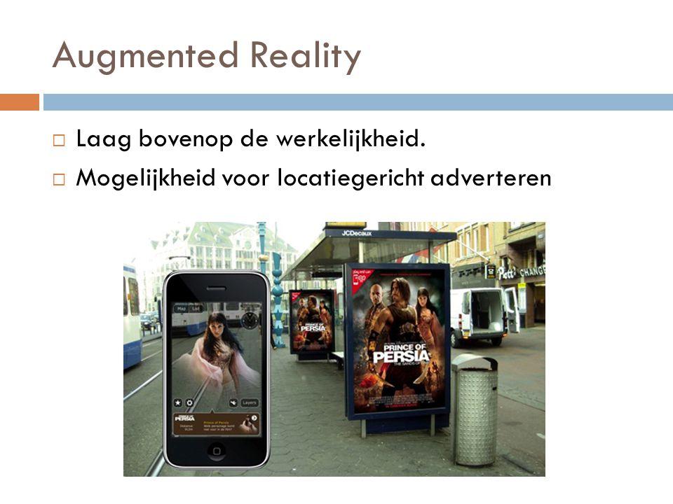 Augmented Reality  Laag bovenop de werkelijkheid.  Mogelijkheid voor locatiegericht adverteren