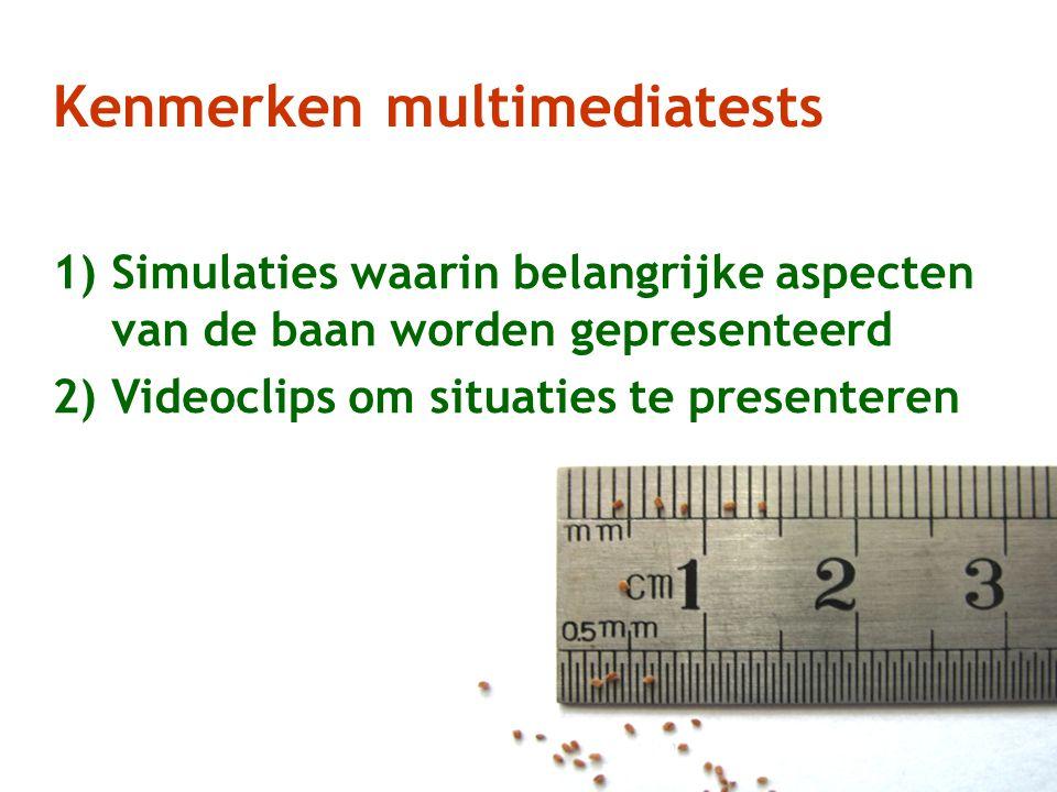 Kenmerken multimediatests 1)Simulaties waarin belangrijke aspecten van de baan worden gepresenteerd 2)Videoclips om situaties te presenteren