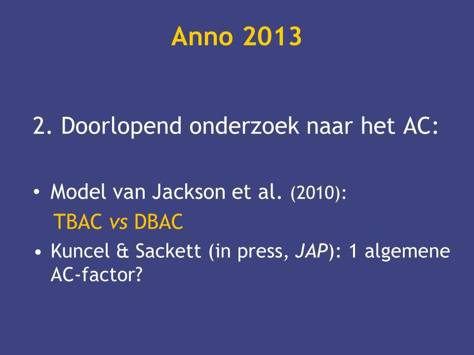 Anno 2013 2. Doorlopend onderzoek naar het AC: • Model van Jackson et al. (2010): TBAC vs DBAC •Kuncel & Sackett (in press, JAP): 1 algemene AC-factor