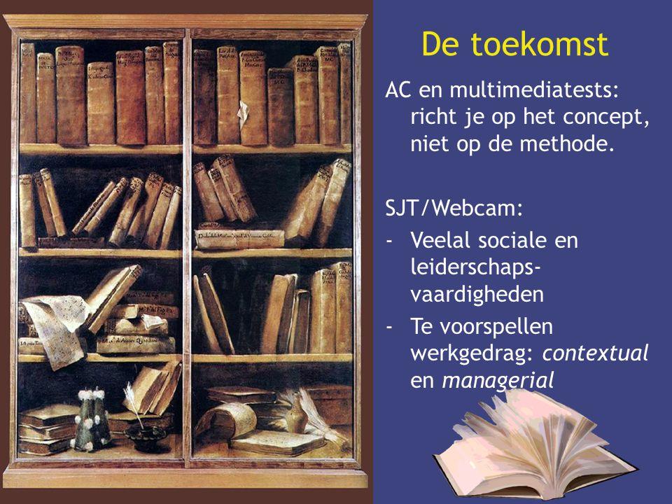 De toekomst AC en multimediatests: richt je op het concept, niet op de methode. SJT/Webcam: -Veelal sociale en leiderschaps- vaardigheden -Te voorspel