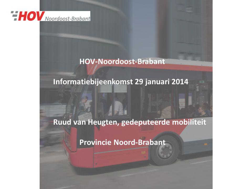HOV-Noordoost-Brabant Informatiebijeenkomst 29 januari 2014 Ruud van Heugten, gedeputeerde mobiliteit Provincie Noord-Brabant