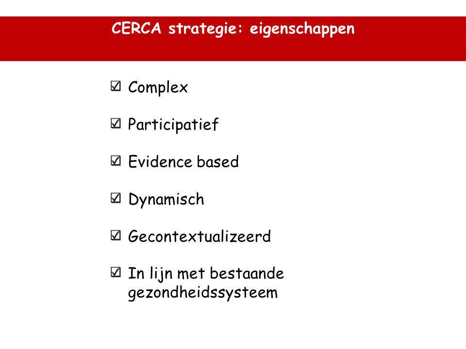 CERCA strategie: eigenschappen Complex Participatief Evidence based Dynamisch Gecontextualizeerd In lijn met bestaande gezondheidssysteem