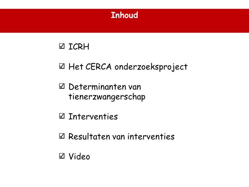 Inhoud ICRH Het CERCA onderzoeksproject Determinanten van tienerzwangerschap Interventies Resultaten van interventies Video