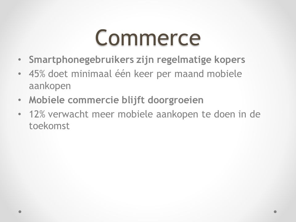 Commerce • Smartphonegebruikers zijn regelmatige kopers • 45% doet minimaal één keer per maand mobiele aankopen • Mobiele commercie blijft doorgroeien • 12% verwacht meer mobiele aankopen te doen in de toekomst