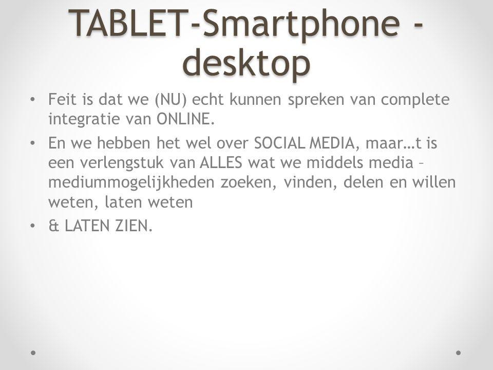 TABLET-Smartphone - desktop • Feit is dat we (NU) echt kunnen spreken van complete integratie van ONLINE. • En we hebben het wel over SOCIAL MEDIA, ma