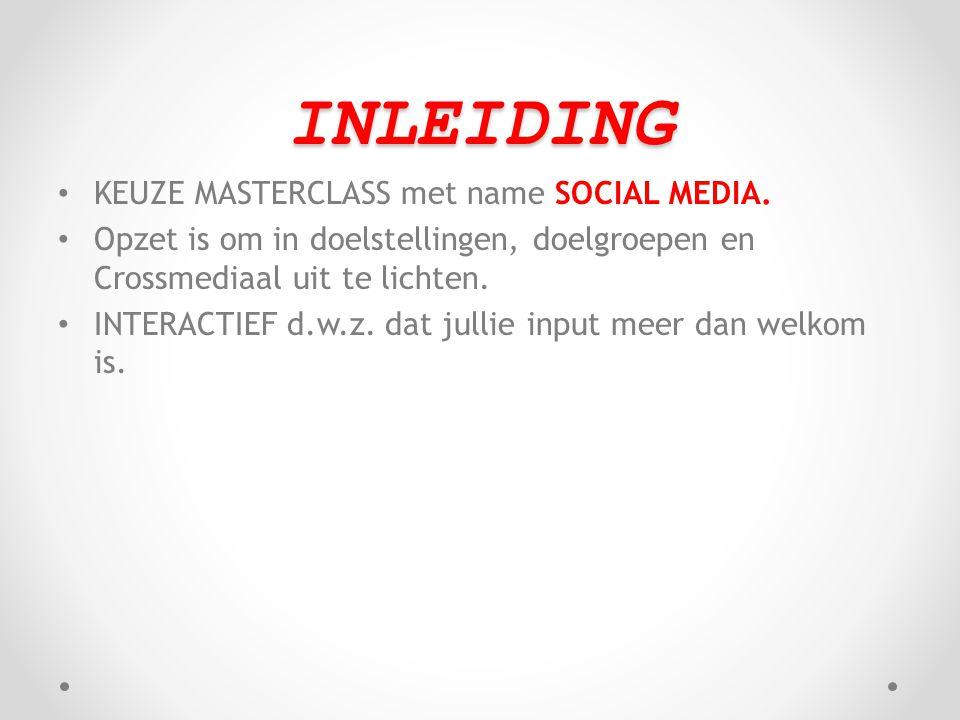 INLEIDING • KEUZE MASTERCLASS met name SOCIAL MEDIA. • Opzet is om in doelstellingen, doelgroepen en Crossmediaal uit te lichten. • INTERACTIEF d.w.z.
