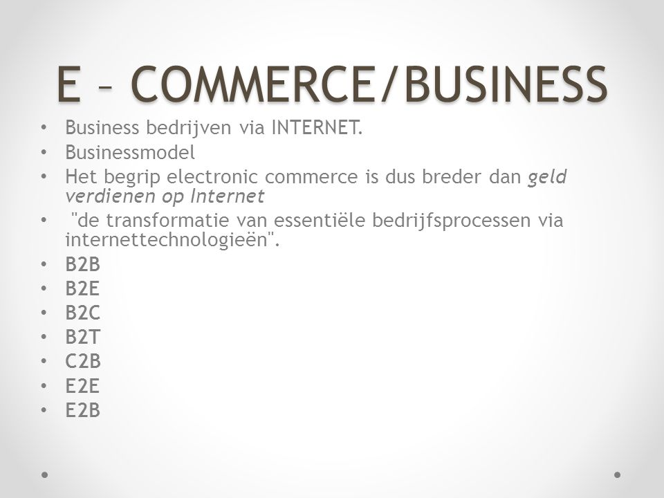 E – COMMERCE/BUSINESS • Business bedrijven via INTERNET. • Businessmodel • Het begrip electronic commerce is dus breder dan geld verdienen op Internet