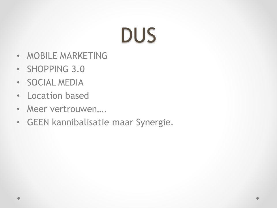 DUS • MOBILE MARKETING • SHOPPING 3.0 • SOCIAL MEDIA • Location based • Meer vertrouwen…. • GEEN kannibalisatie maar Synergie.