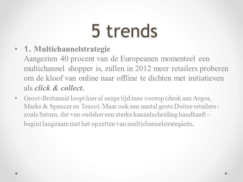 5 trends 5 trends • 1. Multichannelstrategie Aangezien 40 procent van de Europeanen momenteel een multichannel shopper is, zullen in 2012 meer retaile