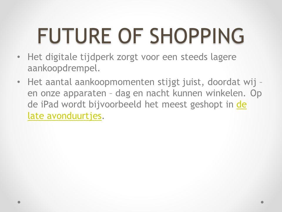 FUTURE OF SHOPPING • Het digitale tijdperk zorgt voor een steeds lagere aankoopdrempel. • Het aantal aankoopmomenten stijgt juist, doordat wij – en on