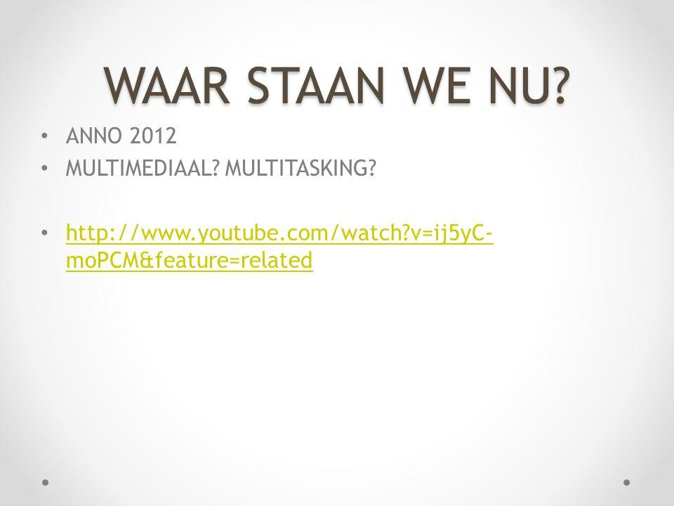 WAAR STAAN WE NU? • ANNO 2012 • MULTIMEDIAAL? MULTITASKING? • http://www.youtube.com/watch?v=ij5yC- moPCM&feature=related http://www.youtube.com/watch