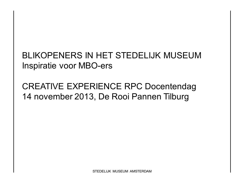 BLIKOPENERS IN HET STEDELIJK MUSEUM Inspiratie voor MBO-ers CREATIVE EXPERIENCE RPC Docentendag 14 november 2013, De Rooi Pannen Tilburg