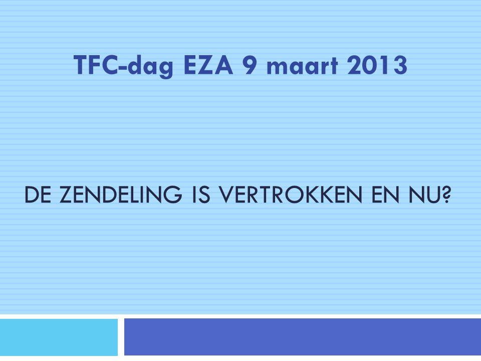 DE ZENDELING IS VERTROKKEN EN NU? TFC-dag EZA 9 maart 2013