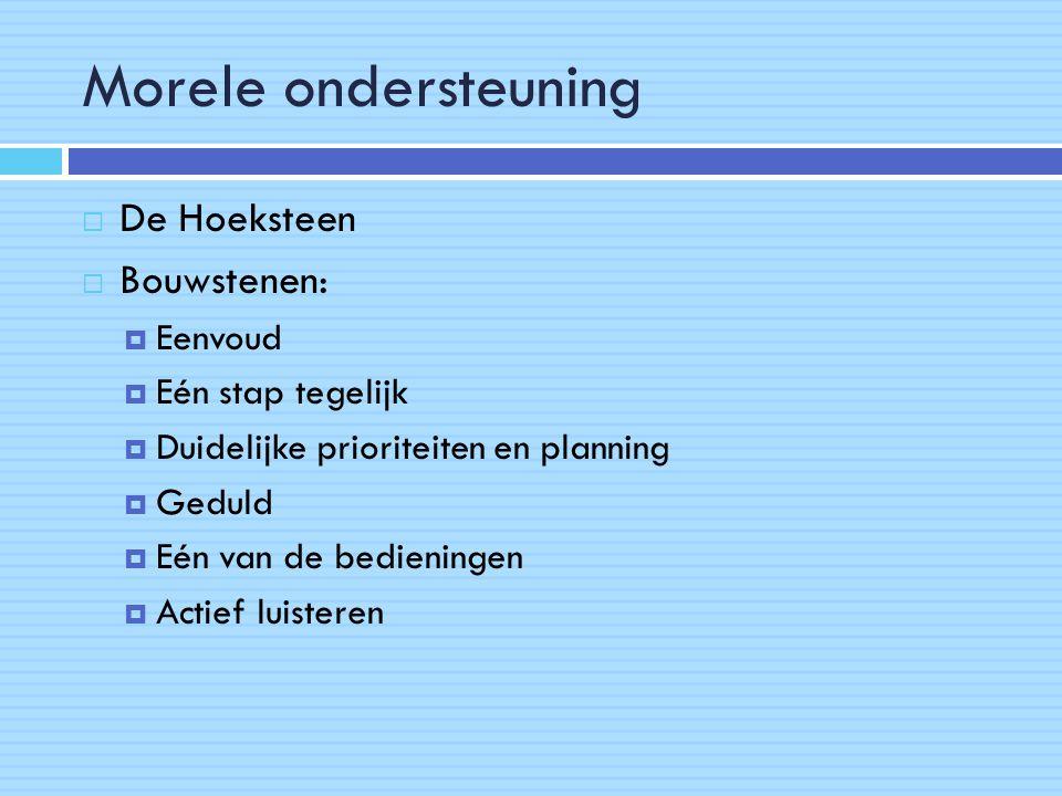Morele ondersteuning  De Hoeksteen  Bouwstenen:  Eenvoud  Eén stap tegelijk  Duidelijke prioriteiten en planning  Geduld  Eén van de bedieningen  Actief luisteren