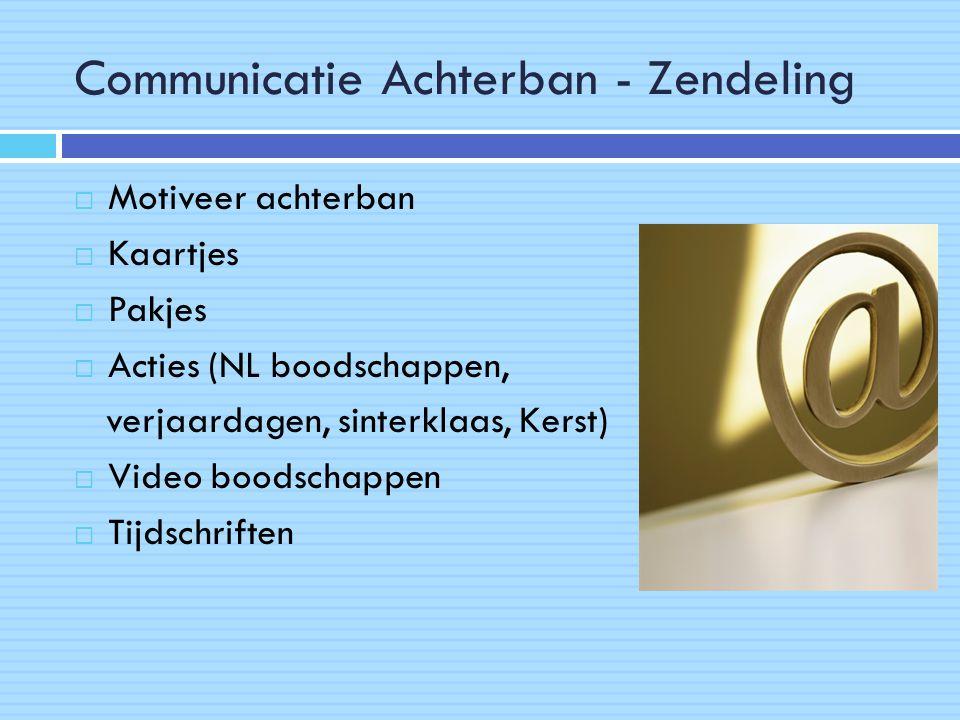 Communicatie Achterban - Zendeling  Motiveer achterban  Kaartjes  Pakjes  Acties (NL boodschappen, verjaardagen, sinterklaas, Kerst)  Video boodschappen  Tijdschriften