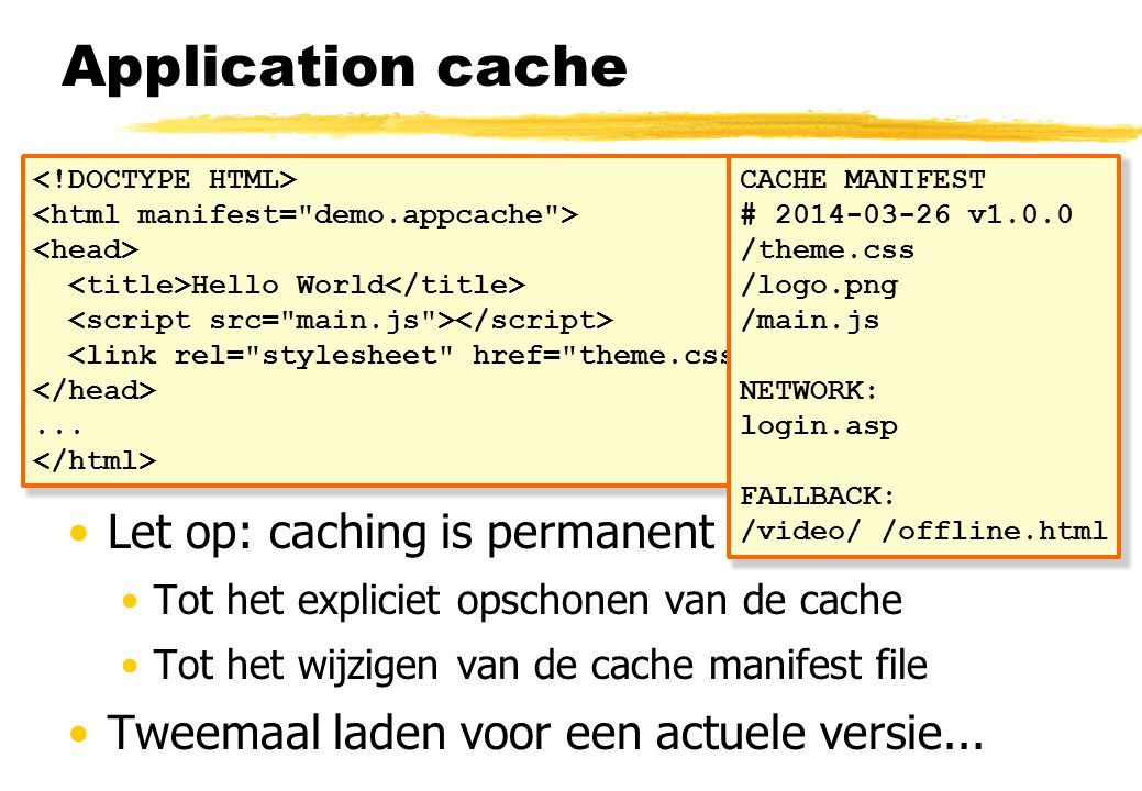 Application cache •HTML5 standaard voor offline application cache •Downloaden van een versie die offline draait •Op basis van een cache manifest file •Offline browsing, snelheid, server resources •CACHE MANIFEST, NETWORK, FALLBACK •Let op: caching is permanent •Tot het expliciet opschonen van de cache •Tot het wijzigen van de cache manifest file •Tweemaal laden voor een actuele versie...