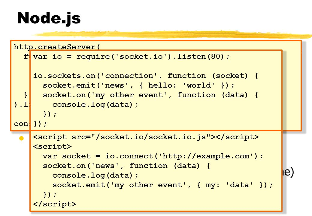 Node.js •JavaScript framework voor internet applicaties •Met name webservers (server side JavaScript!) •Minimale overhead, maximale scalability •Event driven, non-blocking; real-time applicaties •JavaScript engine en diverse ingebouwde libraries •Socket.IO •Module voor Node.js voor Websockets, inclusief cross-browser fallbacks (flash, long-polling, iframe) •Heeft ook een client component • jQuery voor Websockets http.createServer( function (request, response) { response.writeHead(200, { Content-Type : text/plain }); response.end( Hello World\n ); } ).listen(8000); console.log( Server running at http://localhost:8000/ ); var io = require( socket.io ).listen(80); io.sockets.on( connection , function (socket) { socket.emit( news , { hello: world }); socket.on( my other event , function (data) { console.log(data); }); var socket = io.connect( http://example.com ); socket.on( news , function (data) { console.log(data); socket.emit( my other event , { my: data }); });