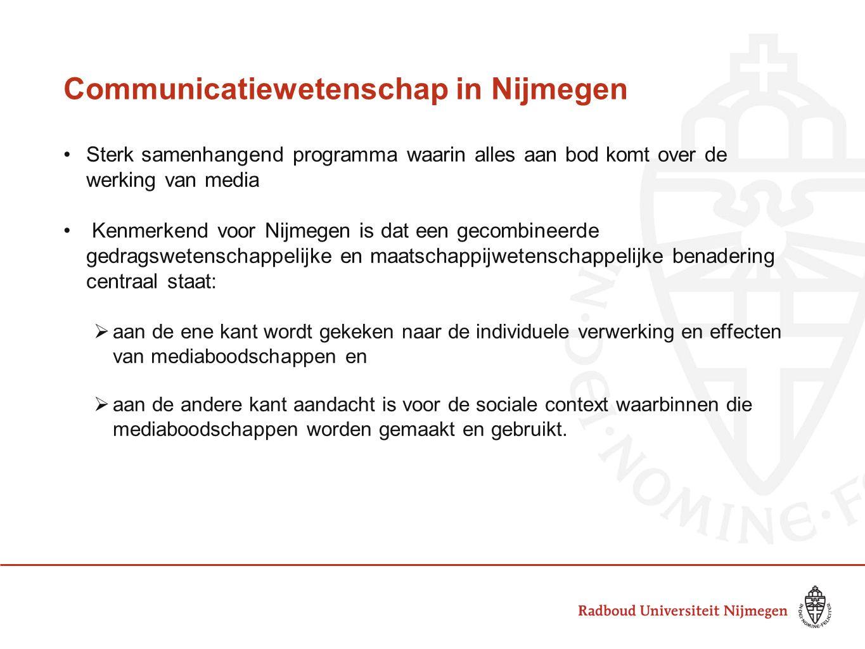 Communicatiewetenschap in Nijmegen •Sterk samenhangend programma waarin alles aan bod komt over de werking van media • Kenmerkend voor Nijmegen is dat