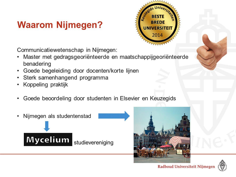 Waarom Nijmegen? Communicatiewetenschap in Nijmegen: •Master met gedragsgeoriënteerde en maatschappijgeoriënteerde benadering •Goede begeleiding door