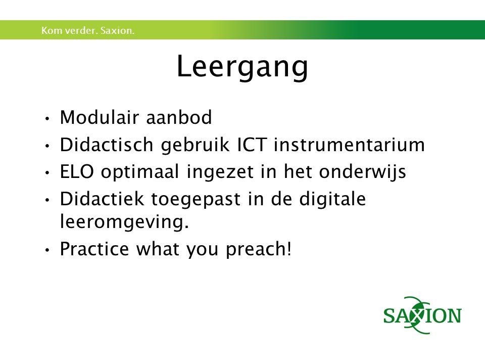 Kom verder. Saxion. Leergang •Modulair aanbod •Didactisch gebruik ICT instrumentarium •ELO optimaal ingezet in het onderwijs •Didactiek toegepast in d