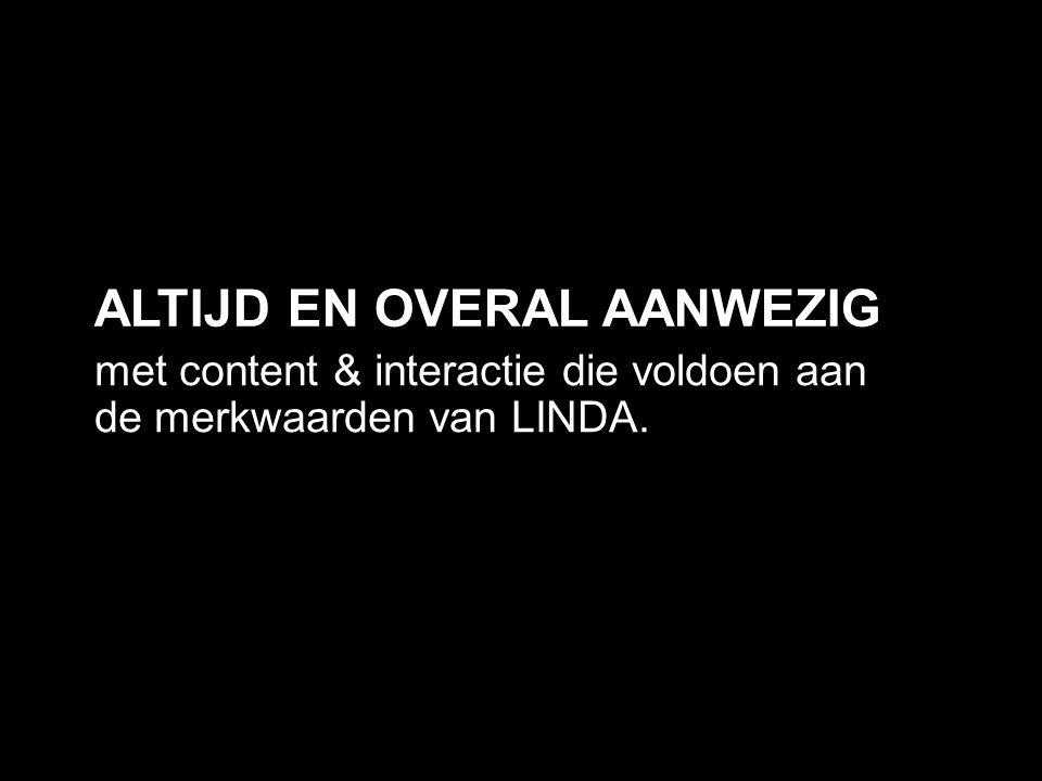 met content & interactie die voldoen aan de merkwaarden van LINDA. ALTIJD EN OVERAL AANWEZIG