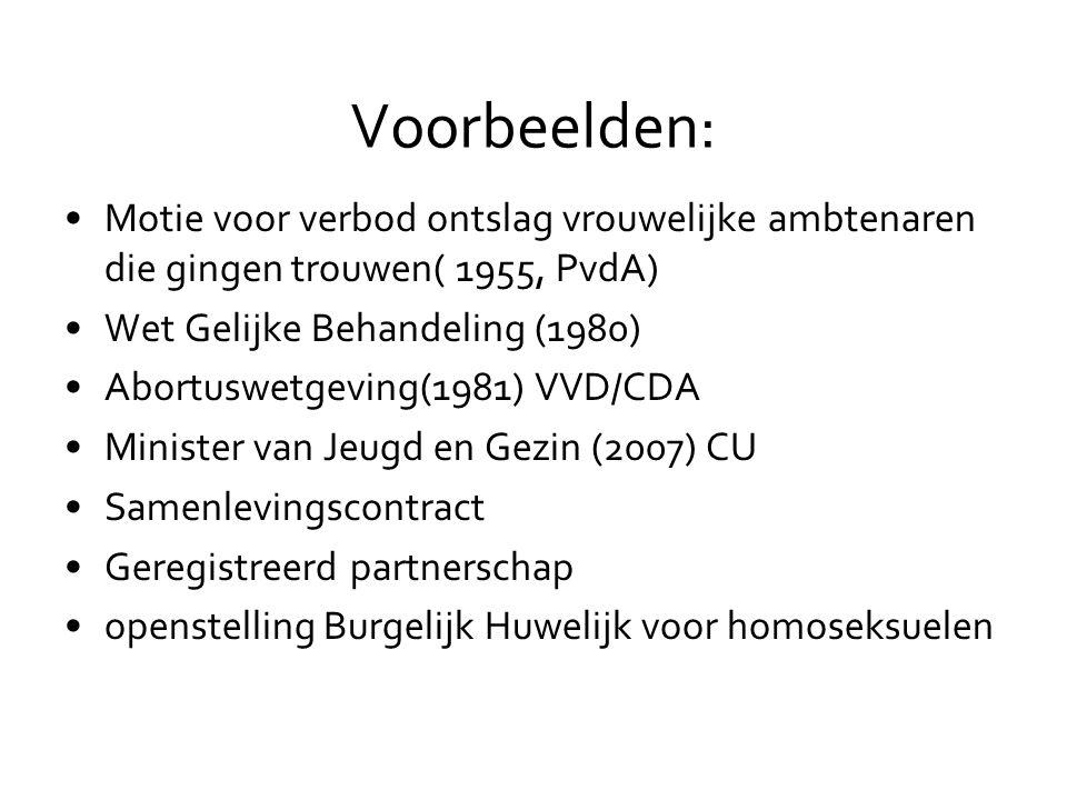 Voorbeelden: •Motie voor verbod ontslag vrouwelijke ambtenaren die gingen trouwen( 1955, PvdA) •Wet Gelijke Behandeling (1980) •Abortuswetgeving(1981) VVD/CDA •Minister van Jeugd en Gezin (2007) CU •Samenlevingscontract •Geregistreerd partnerschap •openstelling Burgelijk Huwelijk voor homoseksuelen