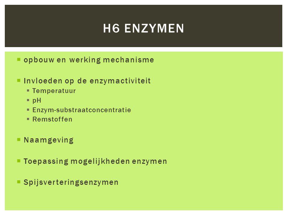  opbouw en werking mechanisme  Invloeden op de enzymactiviteit  Temperatuur  pH  Enzym-substraatconcentratie  Remstoffen  Naamgeving  Toepassing mogelijkheden enzymen  Spijsverteringsenzymen H6 ENZYMEN