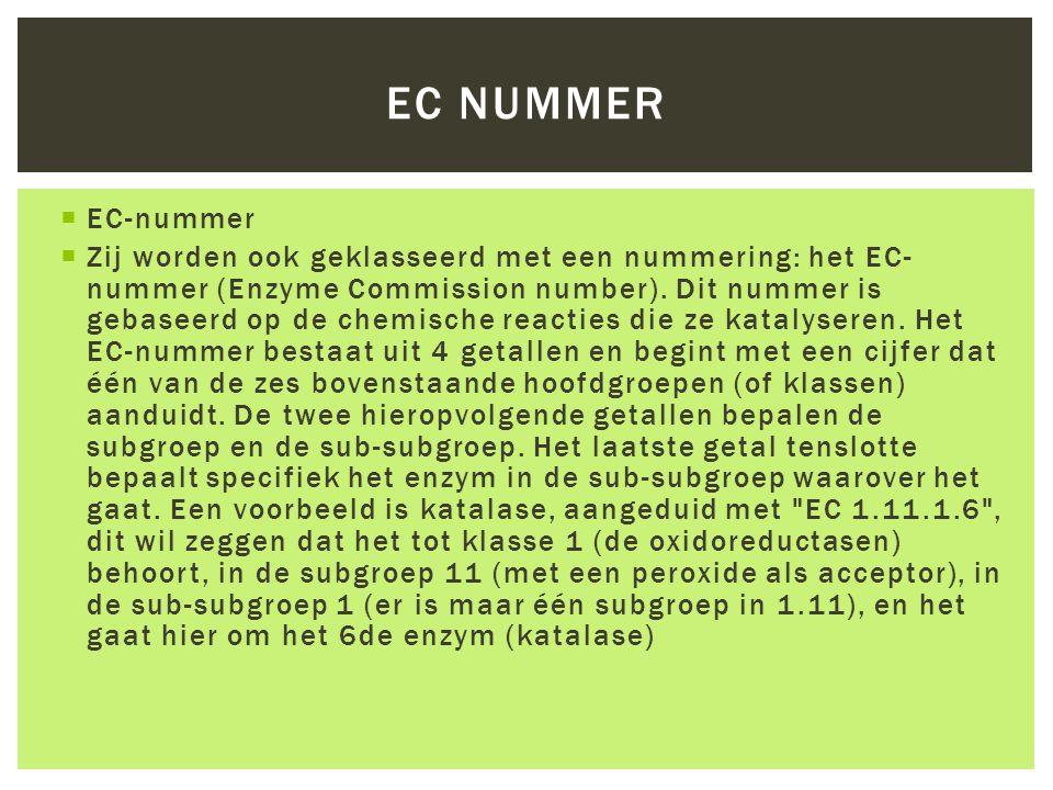  EC-nummer  Zij worden ook geklasseerd met een nummering: het EC- nummer (Enzyme Commission number). Dit nummer is gebaseerd op de chemische reactie