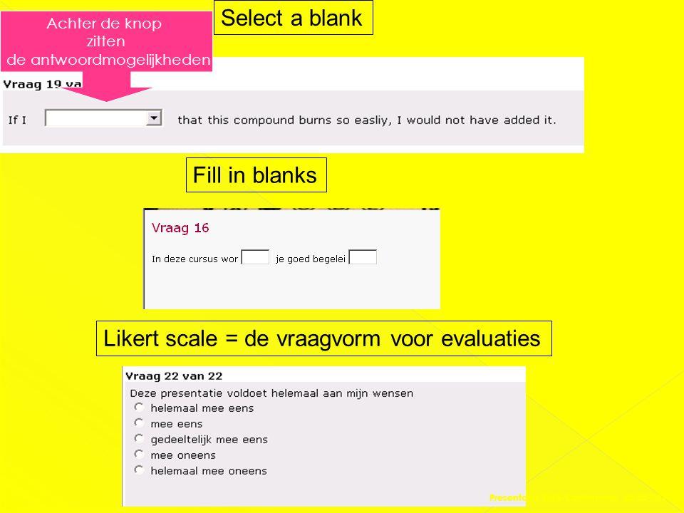 Select a blank Achter de knop zitten de antwoordmogelijkheden Likert scale = de vraagvorm voor evaluaties Fill in blanks Presentatie DAS-Conferentie 0