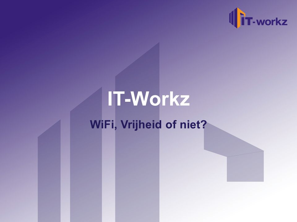 Welkom bij IT-Workz Etten-Leur, 16 november 2010 IT-Workz WiFi, Vrijheid of niet?
