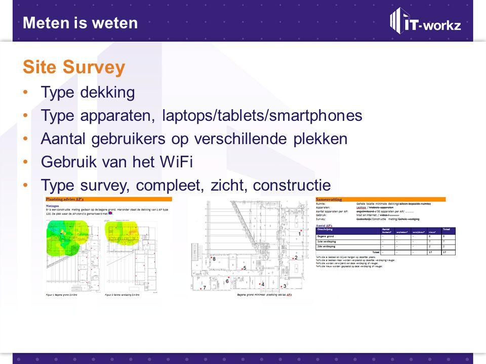 Meten is weten Site Survey •Type dekking •Type apparaten, laptops/tablets/smartphones •Aantal gebruikers op verschillende plekken •Gebruik van het WiF