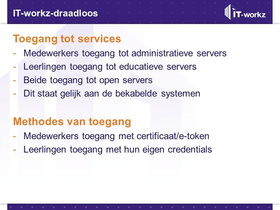 IT-workz-draadloos Toegang tot services -Medewerkers toegang tot administratieve servers -Leerlingen toegang tot educatieve servers -Beide toegang tot