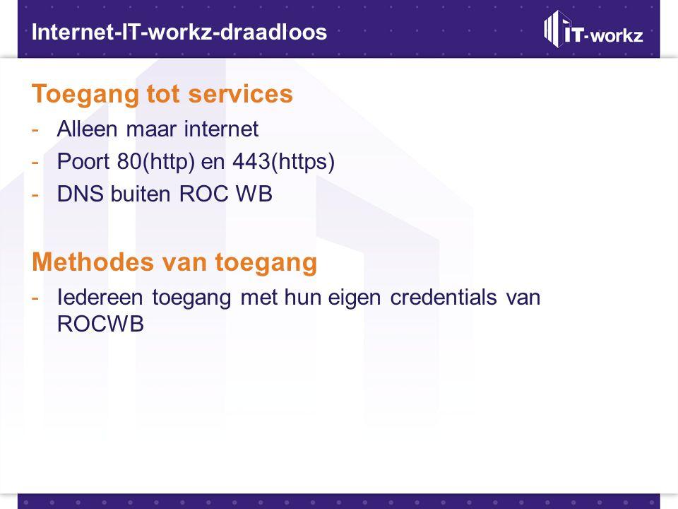 Internet-IT-workz-draadloos Toegang tot services -Alleen maar internet -Poort 80(http) en 443(https) -DNS buiten ROC WB Methodes van toegang -Iedereen