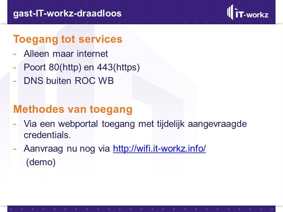 gast-IT-workz-draadloos Toegang tot services -Alleen maar internet -Poort 80(http) en 443(https) -DNS buiten ROC WB Methodes van toegang -Via een webp
