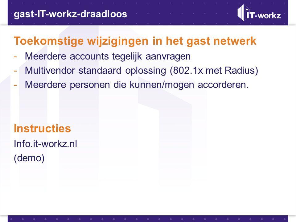 gast-IT-workz-draadloos Toekomstige wijzigingen in het gast netwerk -Meerdere accounts tegelijk aanvragen -Multivendor standaard oplossing (802.1x met