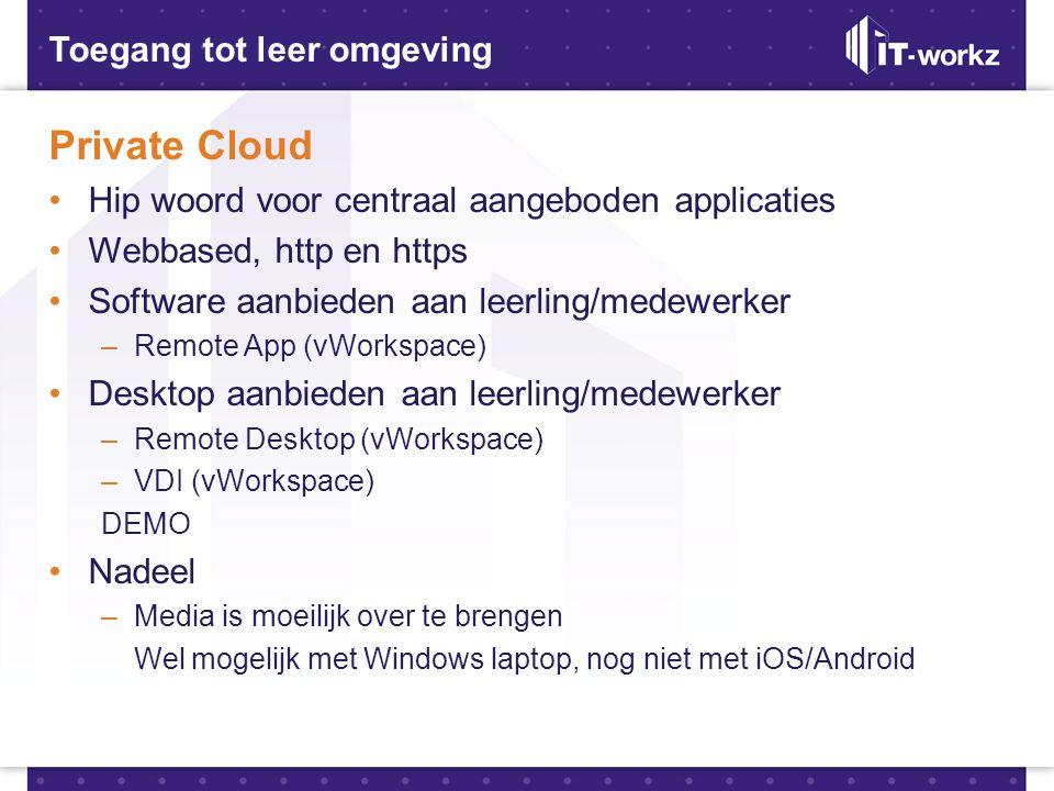Toegang tot leer omgeving Private Cloud •Hip woord voor centraal aangeboden applicaties •Webbased, http en https •Software aanbieden aan leerling/mede