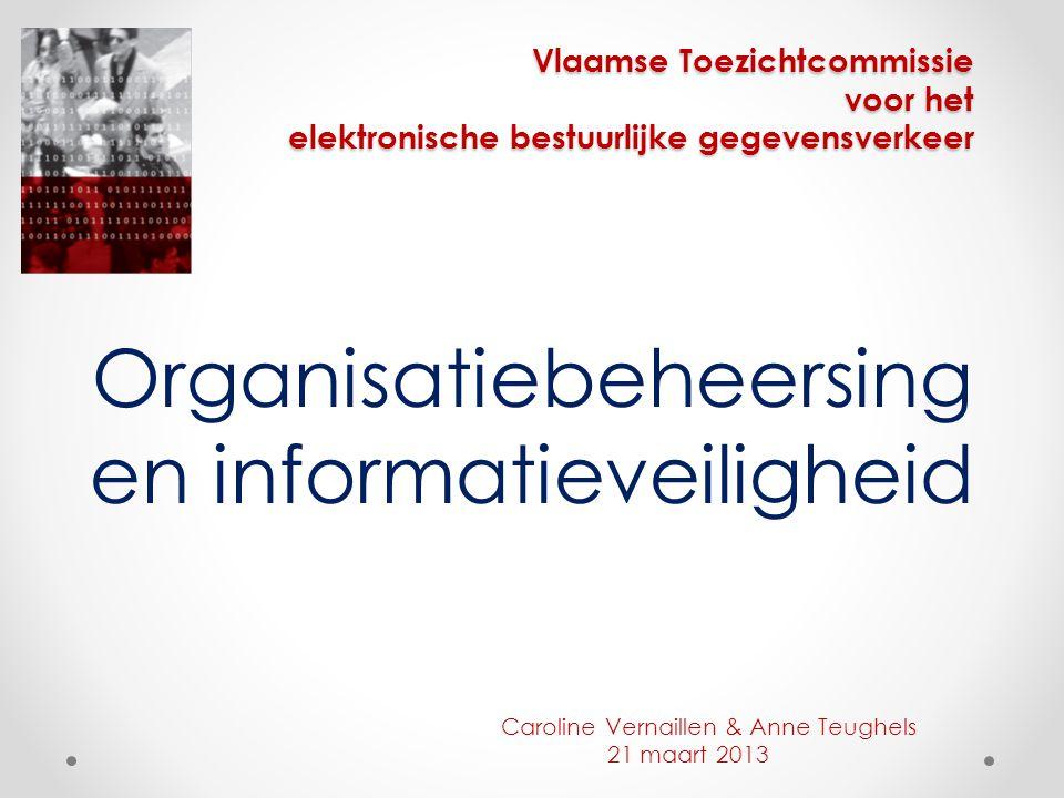 Vlaamse Toezichtcommissie voor het elektronische bestuurlijke gegevensverkeer Organisatiebeheersing en informatieveiligheid Caroline Vernaillen & Anne Teughels 21 maart 2013