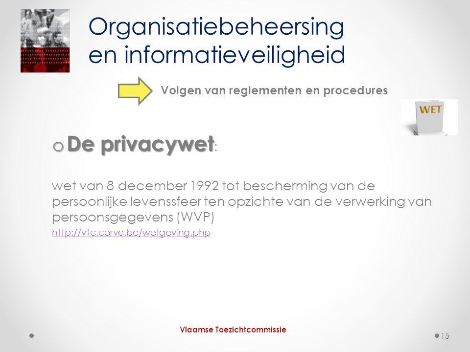 o De privacywet o De privacywet : wet van 8 december 1992 tot bescherming van de persoonlijke levenssfeer ten opzichte van de verwerking van persoonsgegevens (WVP) http://vtc.corve.be/wetgeving.php Organisatiebeheersing en informatieveiligheid Vlaamse Toezichtcommissie Volgen van reglementen en procedures 15