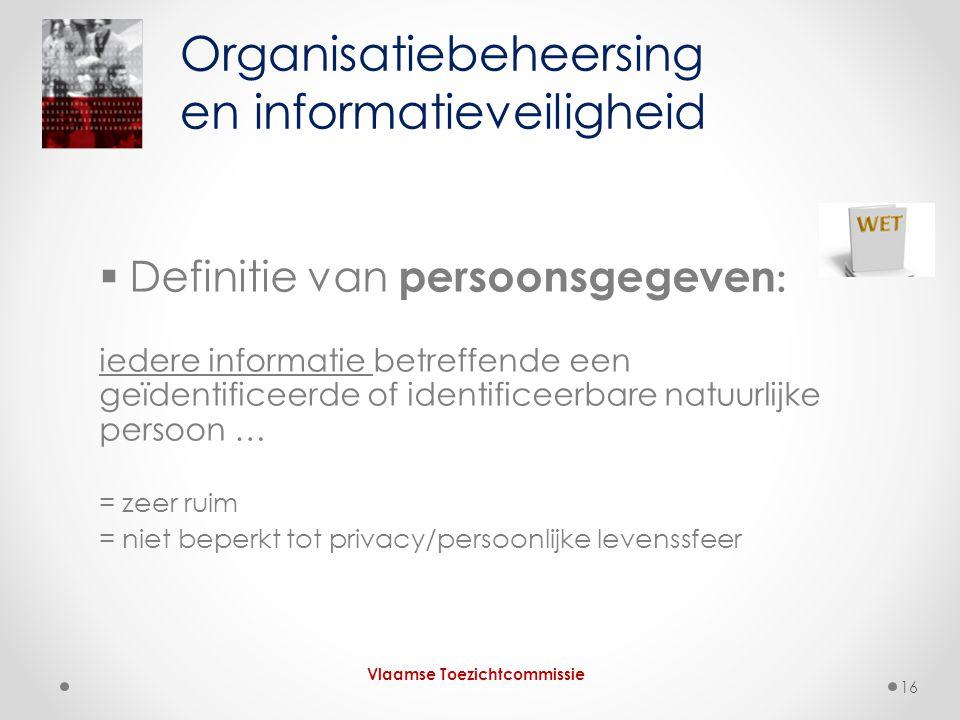  Definitie van persoonsgegeven : iedere informatie betreffende een geïdentificeerde of identificeerbare natuurlijke persoon … = zeer ruim = niet beperkt tot privacy/persoonlijke levenssfeer Organisatiebeheersing en informatieveiligheid Vlaamse Toezichtcommissie 16